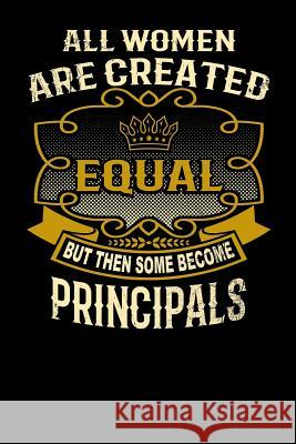 All Women Are Created Equal But Then Some Become Principals: Funny 6x9 Principal Notebook L. Watts 9781795148665