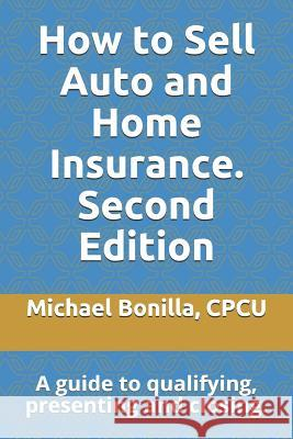 How to Sell Auto and Home Insurance. Second Edition: A Guide to Qualifying, Presenting and Closing. Michael Bonilla 9781795228022