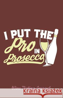 Wine Tasting Journal: I Put the Pro in Prosecco with Space for Logging and Tracking the Essence of Each Wine - Perfect for Wine Lovers and C Ramini Brands 9781795283618