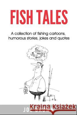 Fish Tales: A Collection of Fishing Cartoons, Humorous Stories, Jokes and Quotes Joe Brown 9781795292801