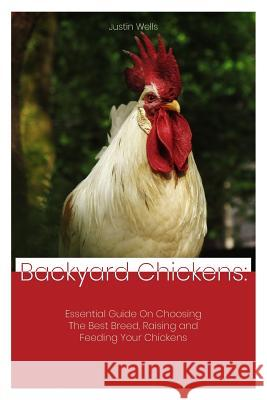 Backyard Chickens: Essential Guide on Choosing the Best Breed, Raising and Feeding Your Chickens Justin Wells 9781795322416 Independently Published