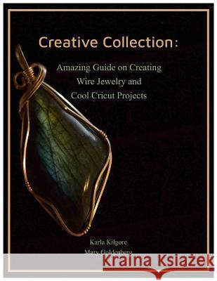 Creative Collection: Amazing Guide on Creating Wire Jewelry and Cool Cricut Projects Mary Goldenberg Karla Kilgore 9781795494250