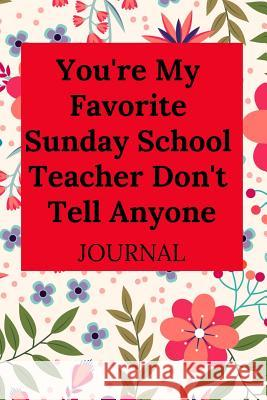 You're My Favorite Sunday School Teacher Don't Tell Anyone Journal Everyday Journa 9781796284959