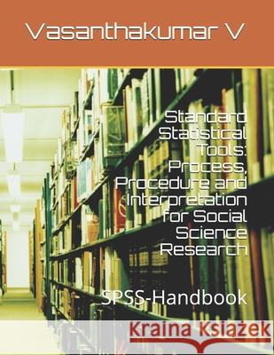Standard Statistical Tools: Process, Procedure and Interpretation for Social Science Research: Spss-Handbook Dr Gurusamy P Arunprakash A Gayathiry D 9781796333336