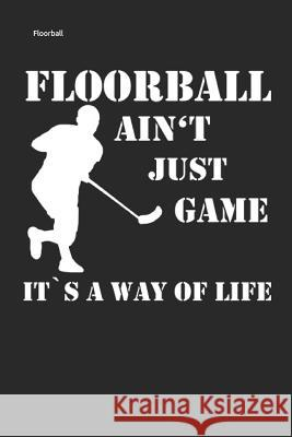 Floorball Ain't Just Game It's a Way of Life: Unihockey Notizbuch Innebandy Hockey Notebook Peter Floorball 9781796340617