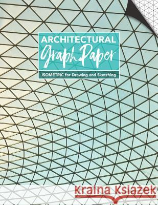 Architectural Graph Paper Isometric for Drawing and Sketching: Blank Grid of Equilateral Triangles Notebook Productive Design Publishing 9781796443578
