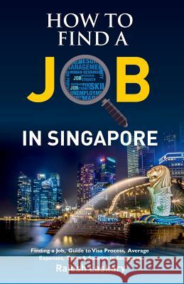How to Find a Job in Singapore?: Finding a Job, Guide to Visa Process, Average Expenses, Taxes & Salaries in Singapore Rajesh Laskary 9781796493221
