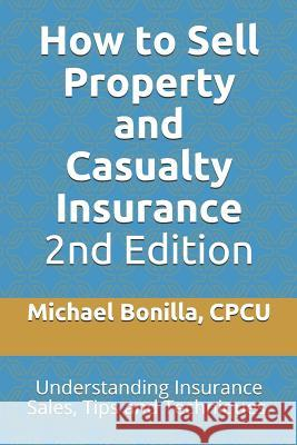 How to Sell Property and Casualty Insurance 2nd Edition: Understanding Insurance Sales, Tips and Techniques. Michael Bonilla 9781796830897