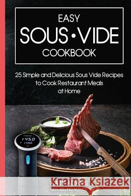 Easy Sous Vide Cookbook: 25 Simple and Delicious Sous Vide Recipes to Cook Restaurant Meals at Home Katy Adams 9781796946604