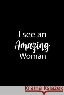 I See an Amazing Woman: Inspirational Novelty Gift Journal for Women, Mom, Daughter, Friends & Coworkers Book Journaling, Notebook to Write in Ladymberries Publishing 9781797515502
