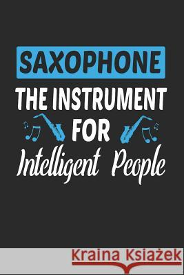 Saxophone the Instrument for Intelligent People: Band Orchestra Blank Journal or Notebook Lightly Lined Band Geek Designs 9781797559131
