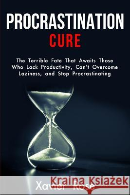 Procrastination Cure: The Terrible Fate That Awaits Those Who Lack Productivity, Can't Overcome Laziness, and Stop Procrastinating Xavier Rose 9781797572581