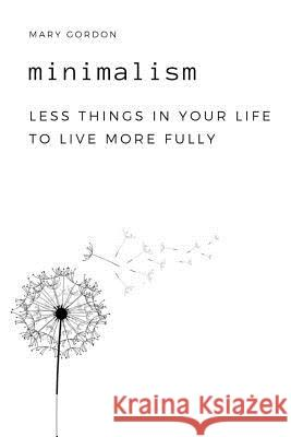 Minimalism: Less Things in Your Life to Live More Fully Mary Gordon 9781797576770