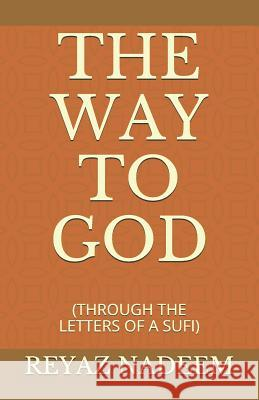 The Way to God: (through the Letters of a Sufi) Reyaz Nadeem 9781797604213