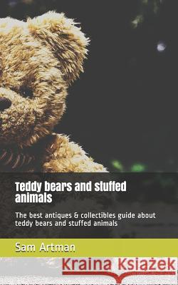 Teddy Bears and Stuffed Animals: The Best Antiques & Collectibles Guide about Teddy Bears and Stuffed Animals Sam Artman 9781797615196