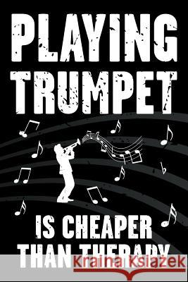 Playing Trumpet Is Cheaper Than Therapy: Funny Journal for Musicians - Music Lovers - Blank Lined Notebook to Write in for Trumpet Players Shelby J. Vincent 9781797673769