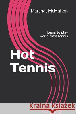 Hot Tennis: Learn to play world class tennis Marshal McMahon 9781797681658