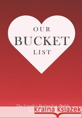 Our Bucket List the Couple's Bucket List Builds Your Relationship Kevin Killer 9781797691237