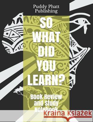 So What Did You Learn?: Book Review and Study Notebook Puddy Phatt Publishing 9781797968469