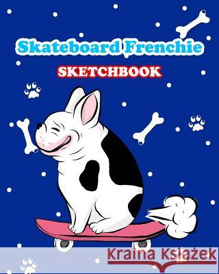Skateboard Frenchie Sketchbook: Funny Skateboarding French Bulldog 8x10 120 Page Childrens Drawing Book Dog Riding Skateboard Kids Novelty Gift Sketch Dream Journals 9781798023518