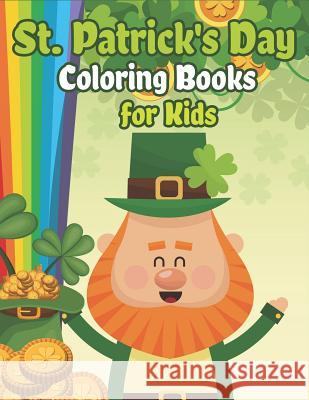 St. Patrick's Day Coloring Books for Kids: Happy St. Patrick's Day Activity Book a Fun Coloring for Learning Leprechauns, Pots of Gold, Rainbows, Clov The Coloring Book Art Design Studio 9781798176061