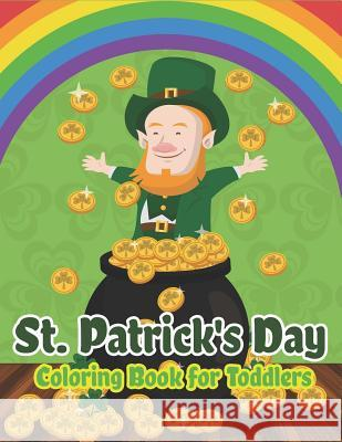 St. Patrick's Day Coloring Book for Toddlers: Happy St. Patrick's Day Activity Book for Kids a Fun Coloring for Learning Leprechauns, Pots of Gold, Ra The Coloring Book Art Design Studio 9781798178881