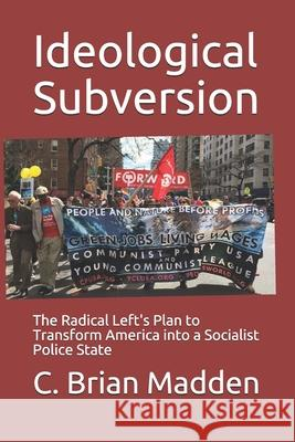 Ideological Subversion: The Radical Left's Plan to Transform America into a Socialist Police State C. Brian Madden 9781798531167