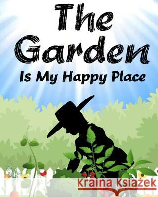 The Garden Is My Happy Place: A Simple Planning Notebook Journal for Setting Up Your Garden Cyberhutt Books 9781798679395