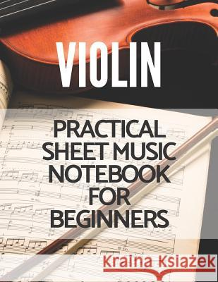 Violin Practical Sheet Music Notebook for Beginners: Great for Beginners Advanced Kids Students Musicians Composers, 8 Staves, Table of Contents with Vincent MacKay 9781798797266