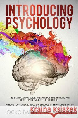 Introducing Psychology: The Brainwashing Guide to Learn Positive Thinking and Develop the Mindset for Success. Improve Your Life and Influence Ray Manson Jocko Babin 9781799243175