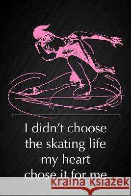 I Didn't Choose the Skating Life, My Heart Chose It for Me: Motivational Quote Figure Skating Notebook Blank Lined Notepad Ice Skating Journal Novelty Dream Journals 9781799280989