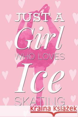 Just a Girl Who Loves Ice Skating: Beautiful Pink Ice Skating Bullet Dot Grid Journal for Writing and Drawing Novelty Birthday Gift for Daughter Figur Dream Journals 9781799281627