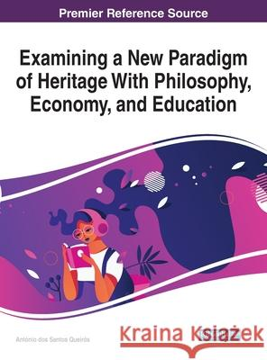 Examining a New Paradigm of Heritage With Philosophy, Economy, and Education Antonio Dos Santos Queiros (Lisbon Unive   9781799836360