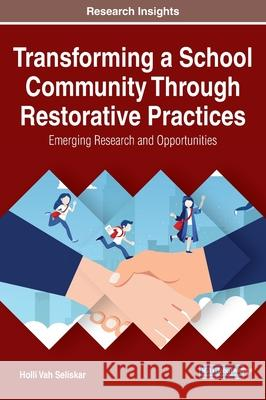 Transforming a School Community Through Restorative Practices: Emerging Research and Opportunities Holli Vah Seliskar   9781799838388