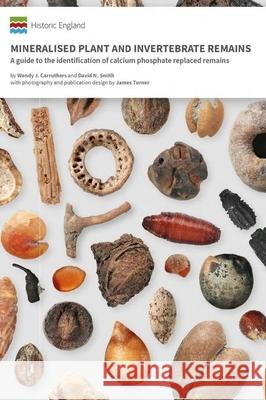 Mineralised Plant and Invertebrate Remains: A guide to the identification of calcium phosphate replaced remains Wendy J. Carruthers David N. Smith James Turner 9781800341203