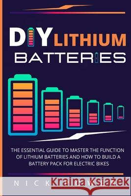 DIY Lithium Batteries: The Essential Guide to Master the Function of Lithium Batteries and How to Build a Battery Pack for Electric Bikes Nick Power 9781801094801