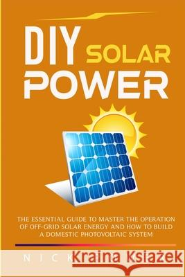 DIY Solar Power: The Essential Guide to Master the Operation of Off-Grid Solar Energy and How to Build a Domestic Photovoltaic System Nick Power 9781801094818