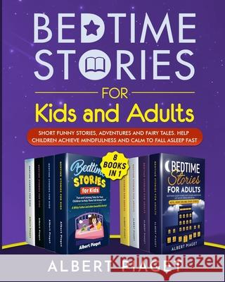 Bedtime Stories (8 Books in 1): Bedtime Stories for Kids and Adults. Short Funny Stories, Adventures and Fairy Tales. Help Children Achieve Mindfulnes Albert Piaget 9781801202299