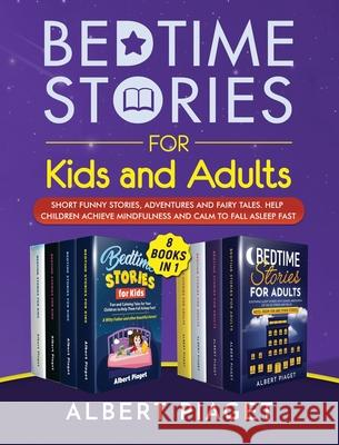 Bedtime Stories (8 Books in 1): Bedtime Stories for Kids and Adults. Short Funny Stories, Adventures and Fairy Tales. Help Children Achieve Mindfulnes Albert Piaget 9781801202305