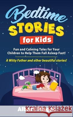 Bedtime Stories for Kids: Fun and Calming Tales for Your Children to Help Them Fall Asleep Fast! A Witty Father and other beautiful stories! Albert Piaget 9781801202435