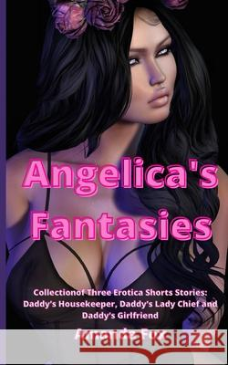 Angelica's Fantasies: Collection of Three Erotica Shorts Stories: Daddy's Housekeeper, Daddy's Lady Chief and Daddy's Girlfriend Amanda Fox 9781801230346