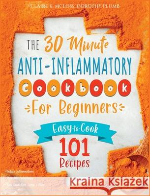 The 30-Minute Anti-Inflammatory Diet Cookbook for Beginners: 101 Easy-To-Cook Recipes to Reduce Inflammations - Stimulate Autophagy - Slow Down Skin A Claire K. McLoss 9781801232760
