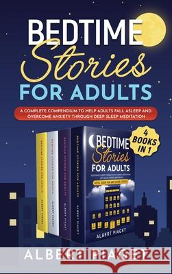 Bedtime Stories for Adults (4 Books in 1): A Complete Compendium to Help Adults Fall Asleep and Overcome Anxiety through Deep Sleep Meditation Albert Piaget 9781801234160