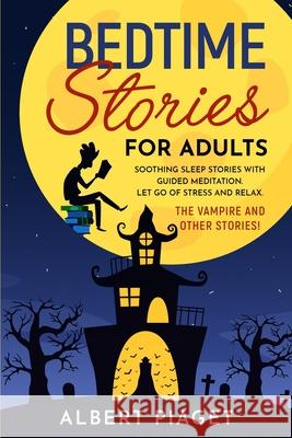 Bedtime Stories for Adults: Soothing Sleep Stories with Guided Meditation. Let Go of Stress and Relax. Thе Vampire and other stories! Albert Piaget 9781801234177