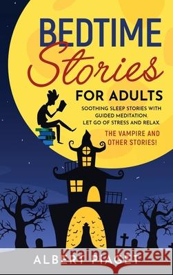 Bedtime Stories for Adults: Soothing Sleep Stories with Guided Meditation. Let Go of Stress and Relax. Thе Vampire and other stories! Albert Piaget 9781801234184