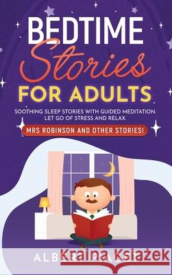 Bedtime Stories for Adults: Soothing Sleep Stories with Guided Meditation. Let Go of Stress and Relax. Mrs Robinson and other stories! Albert Piaget 9781801234207
