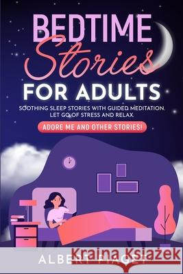 Bedtime Stories for Adults: Soothing Sleep Stories with Guided Meditation. Let Go of Stress and Relax. Adore Me and other stories! Albert Piaget 9781801234214
