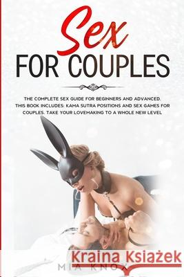 Sex For Couples: The Complete Sex Guide For Beginners And Advanced. This Book Includes: Kama Sutra Positions and Sex Games for Couples. Mia Knox 9781801477710