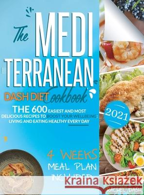 The Mediterranean Dash Diet Cookbook: 600 Quick, Easy and Kitchen-Tested Recipes for Living and Eating Well Every Day - 4 Weeks Meal Plan Included Rachel Dash 9781801563871