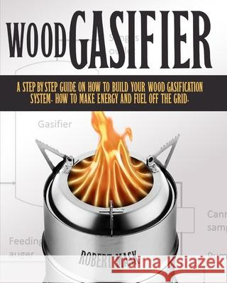 Wood Gasifier - A STEP-BY-STEP GUIDE ON HOW TO BUILD YOUR WOOD GASIFICATION SYSTEM.: Guide on How to Build Your Wood Gasification System. How to Make Rober Masck 9781801851589